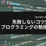 【プログラミングの勉強法】2回の挫折で見つけた失敗しないコツ5選