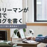 サラリーマンが副業でブログ書くのはおすすめ?月5万円稼ぐ難易度を解説